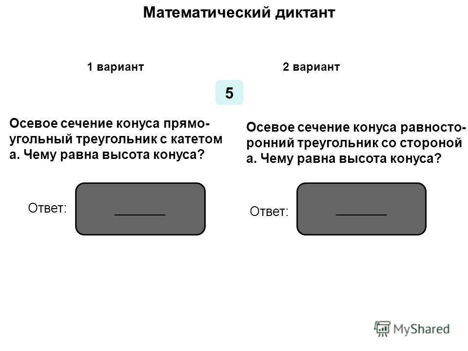 Математический диктант 1 вариант2 вариант 4 Чему равна площадь осевого сечения конуса, если его высо- та в 2 раза больше радиуса ос- нования и равна 5 см? Чему равна площадь осевого се- чения конуса, если осевым сече- нием конуса является прямо- угол