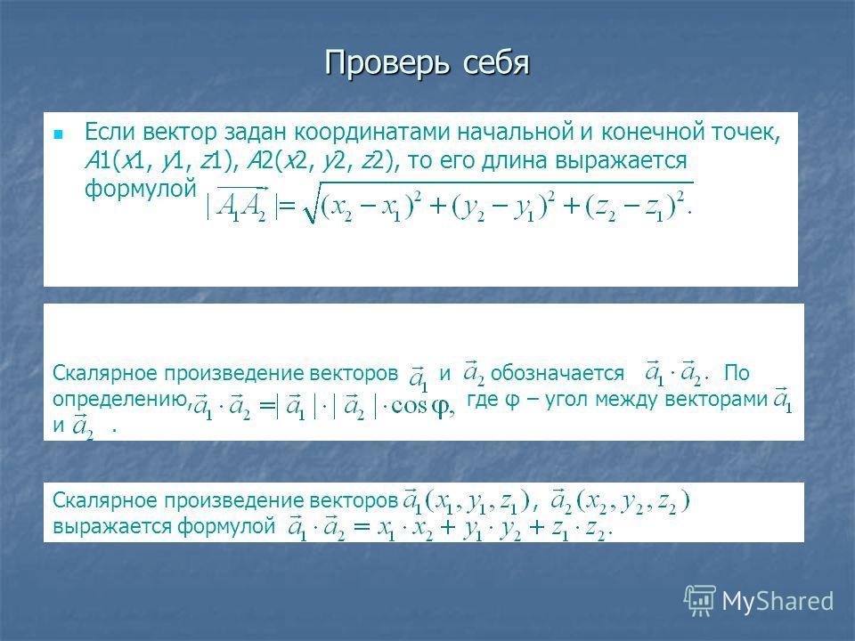Проверь себя Если вектор задан координатами начальной и конечной точек, A1(x1, y1, z1), A2(x2, y2, z2), то его длина выражается формулой Скалярное произведение векторов и обозначается По определению, где φ – угол между векторами и. Скалярное произвед