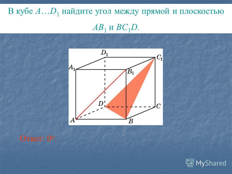 В кубе A…D 1 найдите угол между прямой и плоскостью AB 1 и BC 1 D. Ответ: 0 o.