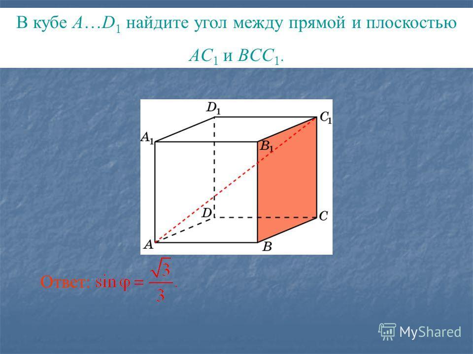 В кубе A…D 1 найдите угол между прямой и плоскостью AC 1 и BCC 1. Ответ: