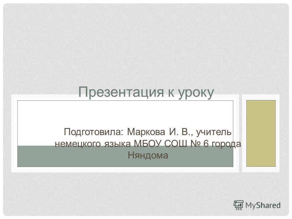 Презентация к уроку Подготовила: Маркова И. В., учитель немецкого языка МБОУ СОШ 6 города Няндома