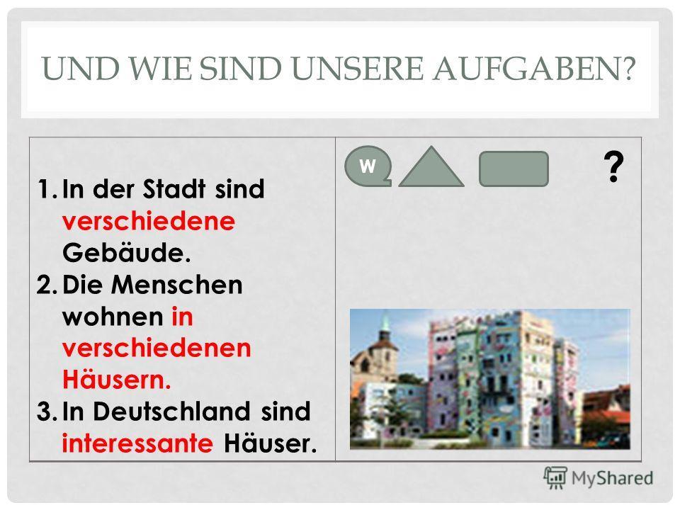 UND WIE SIND UNSERE AUFGABEN? 1.In der Stadt sind verschiedene Gebäude. 2.Die Menschen wohnen in verschiedenen Häusern. 3.In Deutschland sind interessante Häuser. ? W
