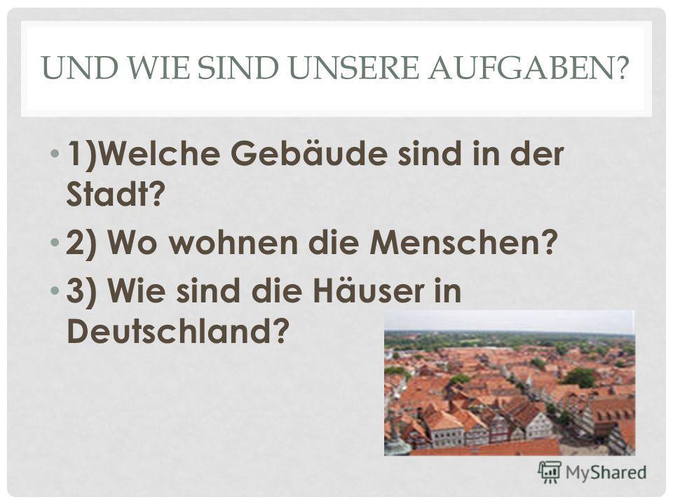 UND WIE SIND UNSERE AUFGABEN? 1)Welche Gebäude sind in der Stadt? 2) Wo wohnen die Menschen? 3) Wie sind die Häuser in Deutschland?