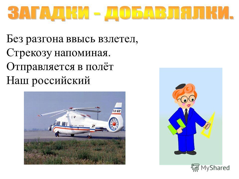 Без разгона ввысь взлетел, Стрекозу напоминая. Отправляется в полёт Наш российский