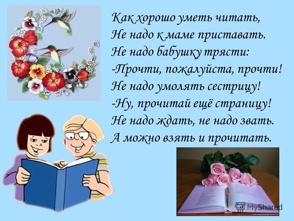 Как хорошо уметь читать, Не надо к маме приставать. Не надо бабушку трясти: -Прочти, пожалуйста, прочти! Не надо умолять сестрицу! -Ну, прочитай ещё страницу! Не надо ждать, не надо звать. А можно взять и прочитать.