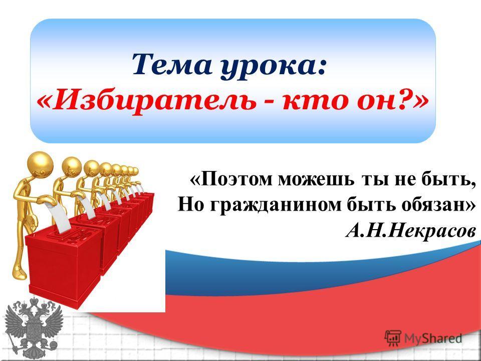 Тема урока: «Избиратель - кто он?» «Поэтом можешь ты не быть, Но гражданином быть обязан» А.Н.Некрасов