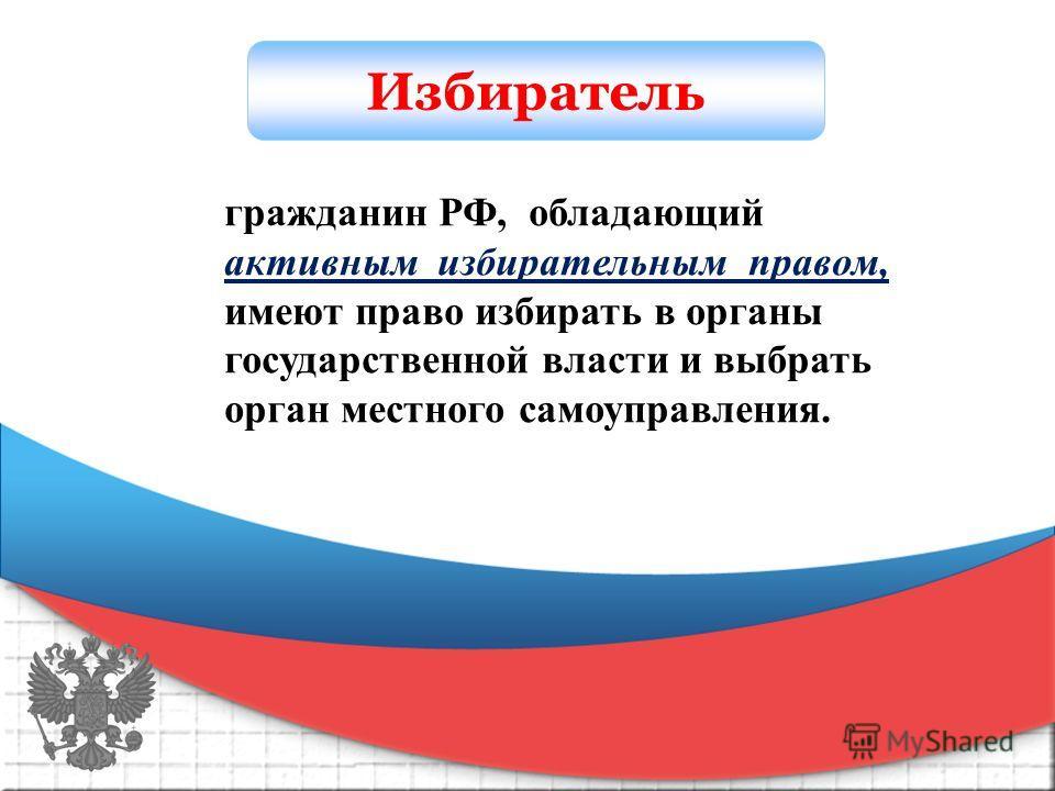 Избиратель гражданин РФ, обладающий активным избирательным правом, имеют право избирать в органы государственной власти и выбрать орган местного самоуправления.
