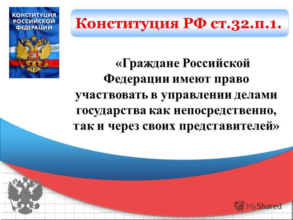 Конституция РФ ст.32.п.1. «Граждане Российской Федерации имеют право участвовать в управлении делами государства как непосредственно, так и через своих представителей»