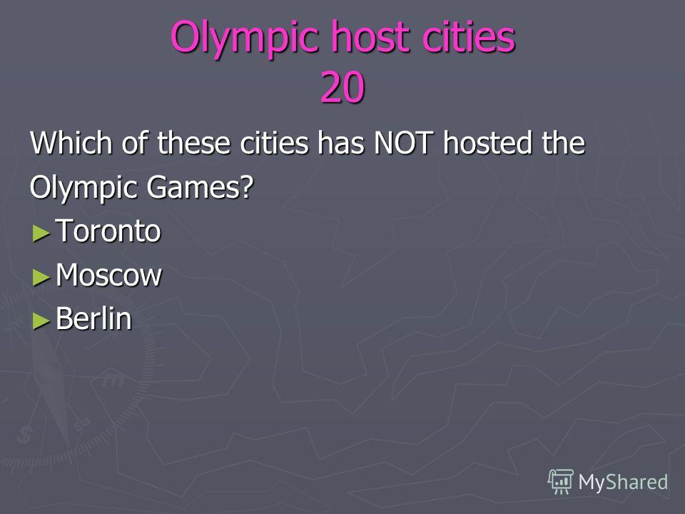 Olympic host cities 20 Which of these cities has NOT hosted the Olympic Games? Toronto Toronto Moscow Moscow Berlin Berlin