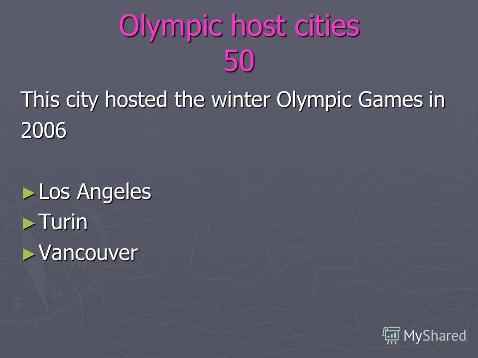 Olympic host cities 50 This city hosted the winter Olympic Games in 2006 Los Angeles Los Angeles Turin Turin Vancouver Vancouver