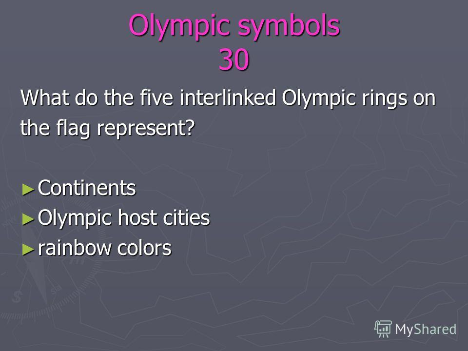 Olympic symbols 30 What do the five interlinked Olympic rings on the flag represent? Continents Continents Olympic host cities Olympic host cities rainbow colors rainbow colors