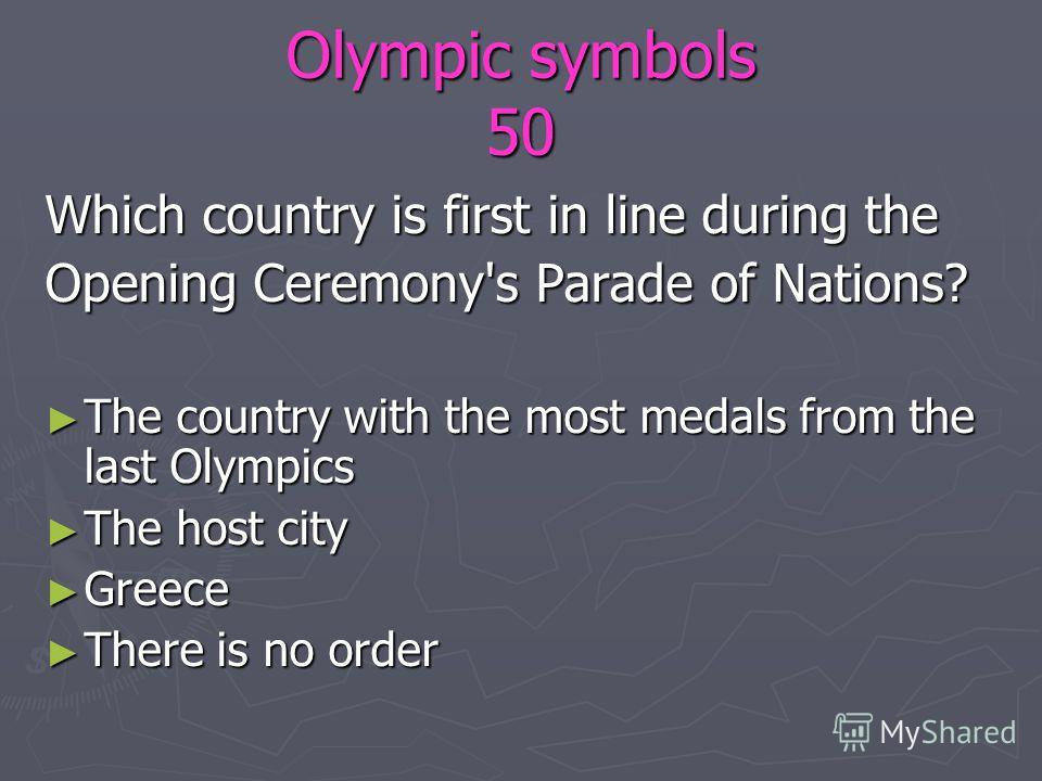 Olympic symbols 50 Which country is first in line during the Opening Ceremony's Parade of Nations? The country with the most medals from the last Olympics The country with the most medals from the last Olympics The host city The host city Greece Gree