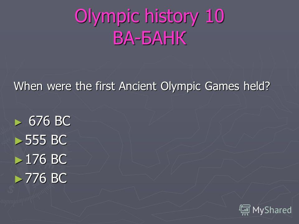 Olympic history 10 ВА-БАНК When were the first Ancient Olympic Games held? 676 BC 676 BC 555 BC 555 BC 176 BC 176 BC 776 BC 776 BC