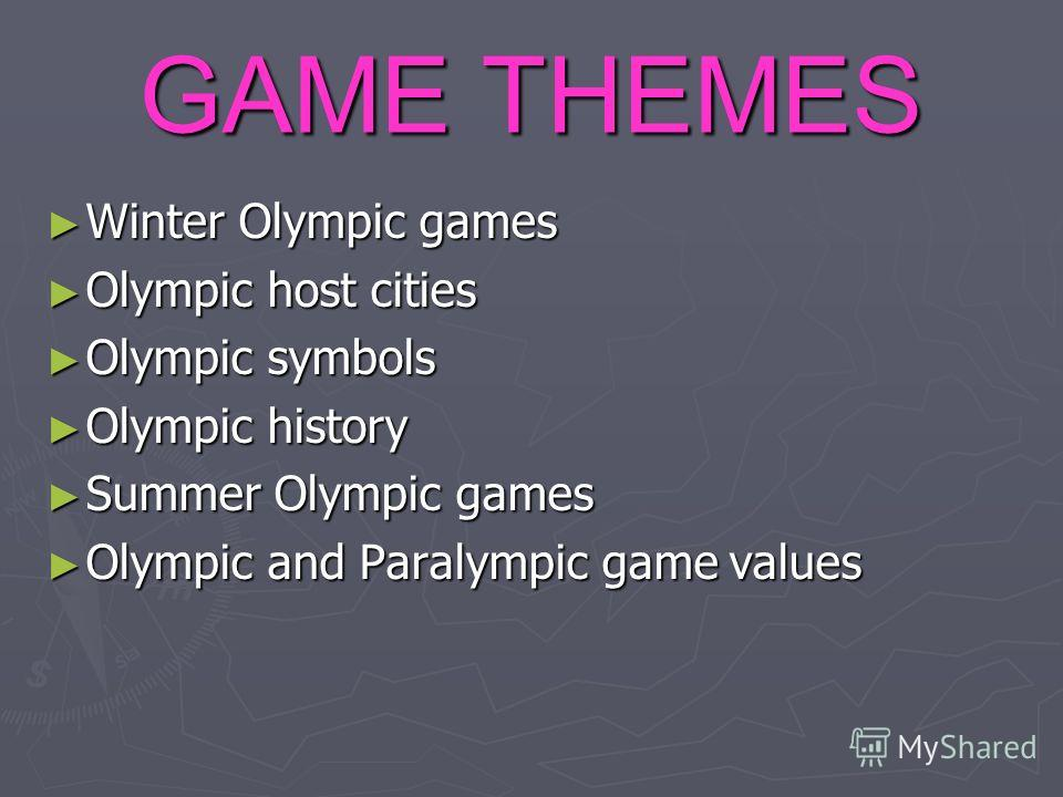 GAME THEMES Winter Olympic games Winter Olympic games Olympic host cities Olympic host cities Olympic symbols Olympic symbols Olympic history Olympic history Summer Olympic games Summer Olympic games Olympic and Paralympic game values Olympic and Par