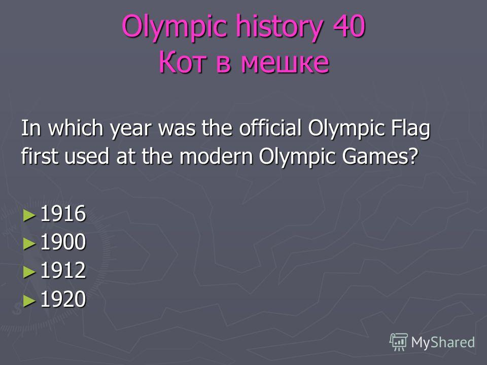 Olympic history 40 Кот в мешке In which year was the official Olympic Flag first used at the modern Olympic Games? 1916 1916 1900 1900 1912 1912 1920 1920