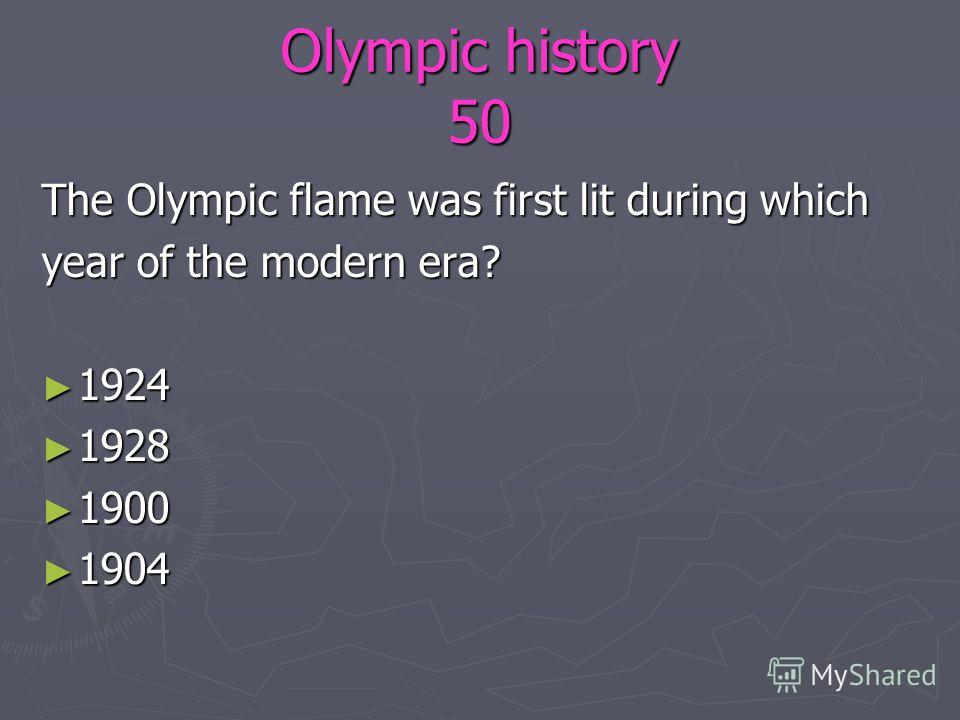 Olympic history 50 The Olympic flame was first lit during which year of the modern era? 1924 1924 1928 1928 1900 1900 1904 1904
