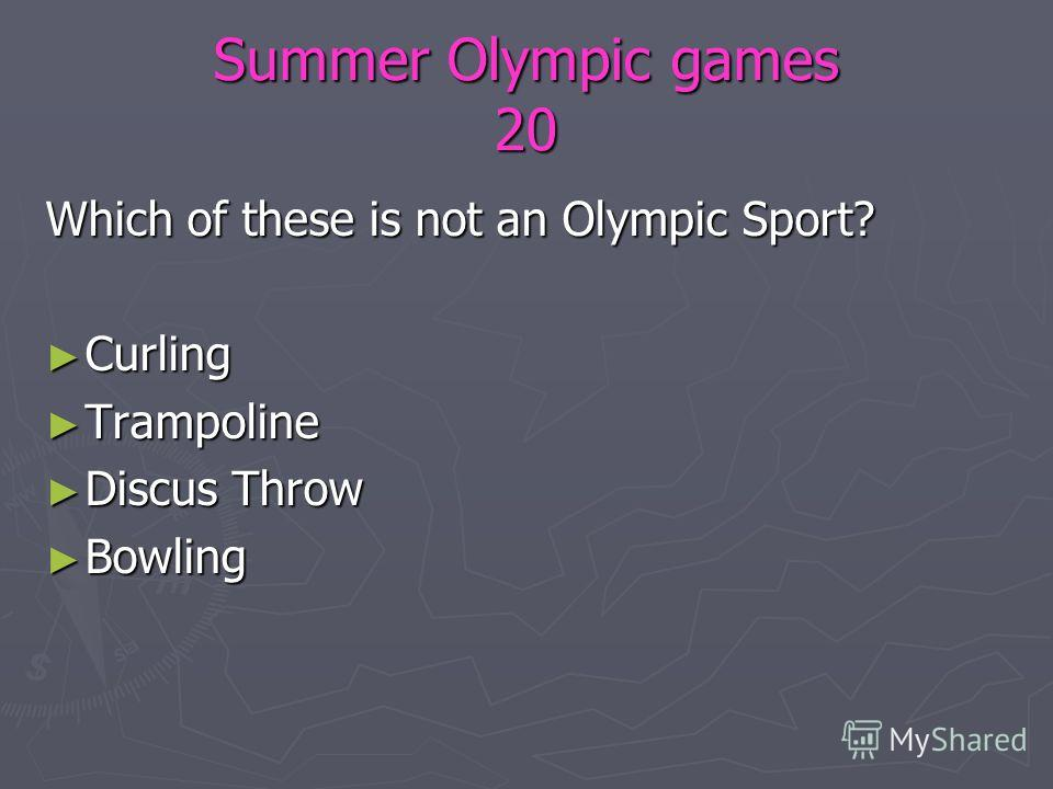 Summer Olympic games 20 Which of these is not an Olympic Sport? Curling Curling Trampoline Trampoline Discus Throw Discus Throw Bowling Bowling