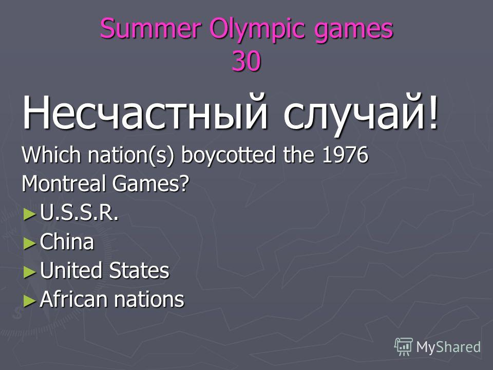 Summer Olympic games 30 Несчастный случай! Which nation(s) boycotted the 1976 Montreal Games? U.S.S.R. U.S.S.R. China China United States United States African nations African nations
