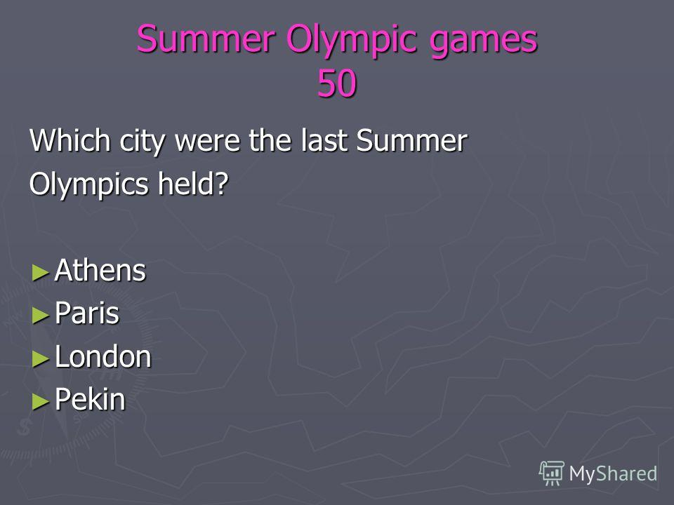 Summer Olympic games 50 Which city were the last Summer Olympics held? Athens Athens Paris Paris London London Pekin Pekin