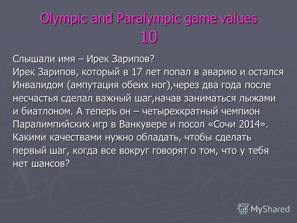 Olympic and Paralympic game values 10 Слышали имя – Ирек Зарипов? Ирек Зарипов, который в 17 лет попал в аварию и остался Инвалидом (ампутация обеих ног),через два года после несчастья сделал важный шаг,начав заниматься лыжами и биатлоном. А теперь о