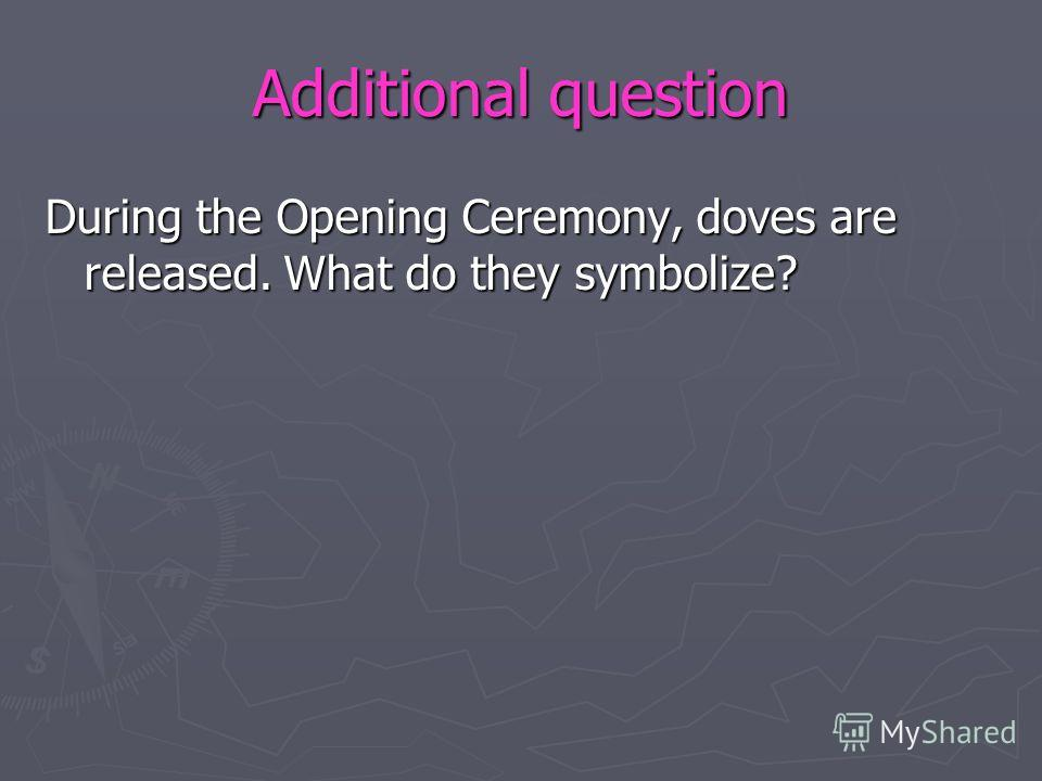 Additional question During the Opening Ceremony, doves are released. What do they symbolize?
