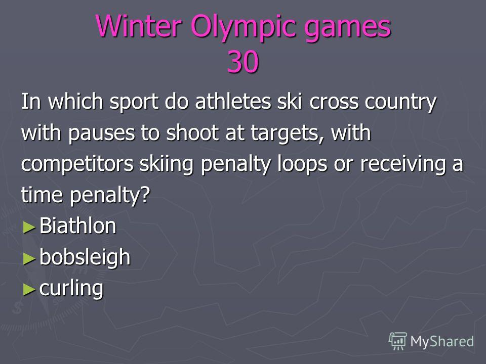 Winter Olympic games 30 In which sport do athletes ski cross country with pauses to shoot at targets, with competitors skiing penalty loops or receiving a time penalty? Biathlon Biathlon bobsleigh bobsleigh curling curling