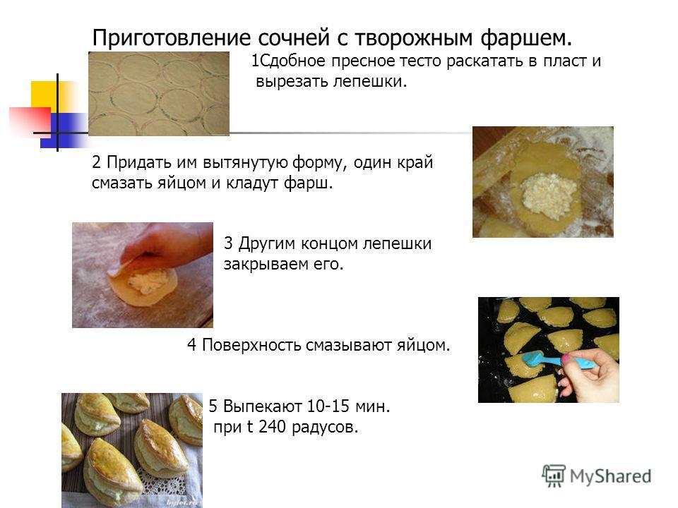 Приготовление сочней с творожным фаршем. 1Сдобное пресное тесто раскатать в пласт и вырезать лепешки. 2 Придать им вытянутую форму, один край смазать яйцом и кладут фарш. 3 Другим концом лепешки закрываем его. 4 Поверхность смазывают яйцом. 5 Выпекаю