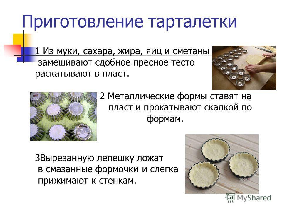 Приготовление тарталетки 1 Из муки, сахара, жира, яиц и сметаны замешивают сдобное пресное тесто раскатывают в пласт. 2 Металлические формы ставят на пласт и прокатывают скалкой по формам. 3Вырезанную лепешку ложат в смазанные формочки и слегка прижи