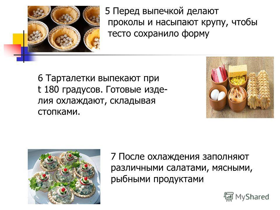 5 Перед выпечкой делают проколы и насыпают крупу, чтобы тесто сохранило форму 6 Тарталетки выпекают при t 180 градусов. Готовые изде- лия охлаждают, складывая стопками. 7 После охлаждения заполняют различными салатами, мясными, рыбными продуктами