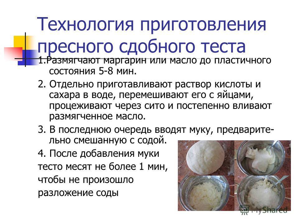 Технология приготовления пресного сдобного теста 1.Размягчают маргарин или масло до пластичного состояния 5-8 мин. 2. Отдельно приготавливают раствор кислоты и сахара в воде, перемешивают его с яйцами, процеживают через сито и постепенно вливают разм