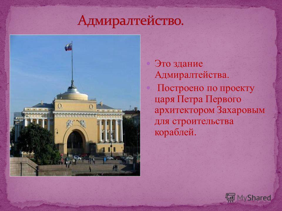 Это здание Адмиралтейства. Построено по проекту царя Петра Первого архитектором Захаровым для строительства кораблей.