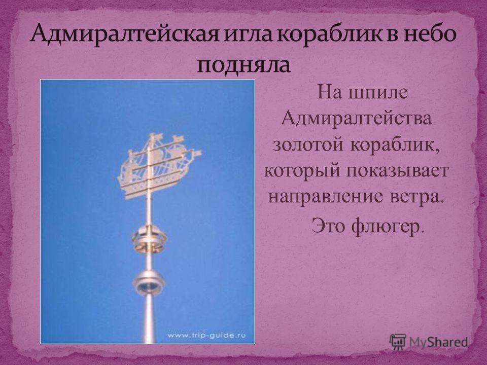 На шпиле Адмиралтейства золотой кораблик, который показывает направление ветра. Это флюгер.