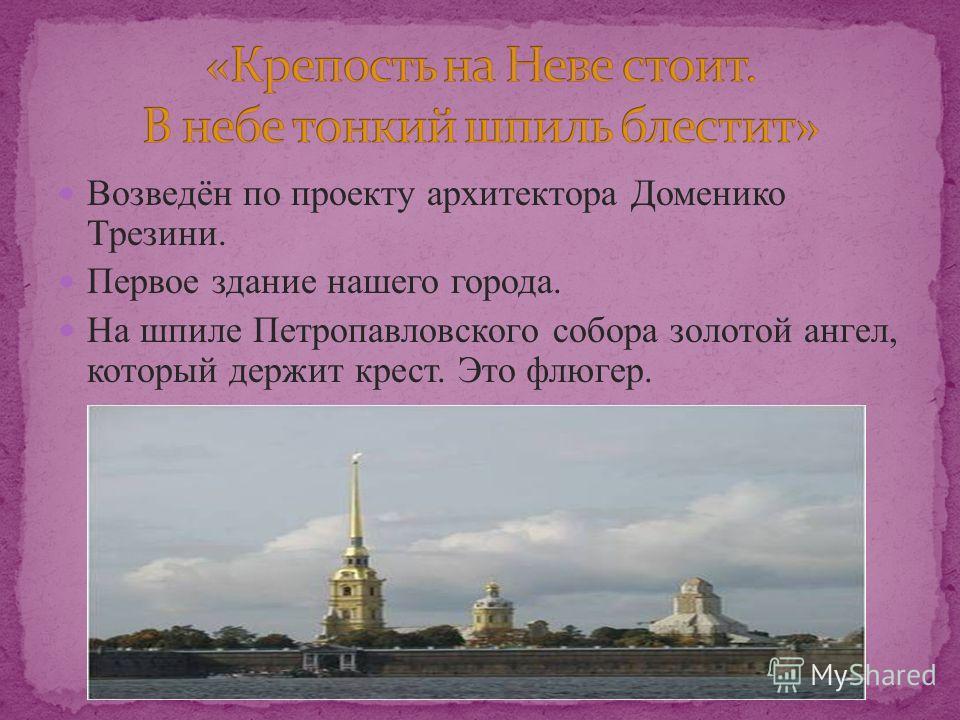 Возведён по проекту архитектора Доменико Трезини. Первое здание нашего города. На шпиле Петропавловского собора золотой ангел, который держит крест. Это флюгер.