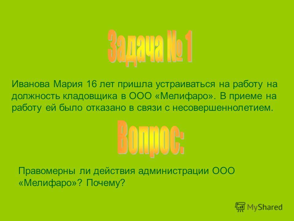 Иванова Мария 16 лет пришла устраиваться на работу на должность кладовщика в ООО «Мелифаро». В приеме на работу ей было отказано в связи с несовершеннолетием. Правомерны ли действия администрации ООО «Мелифаро»? Почему?