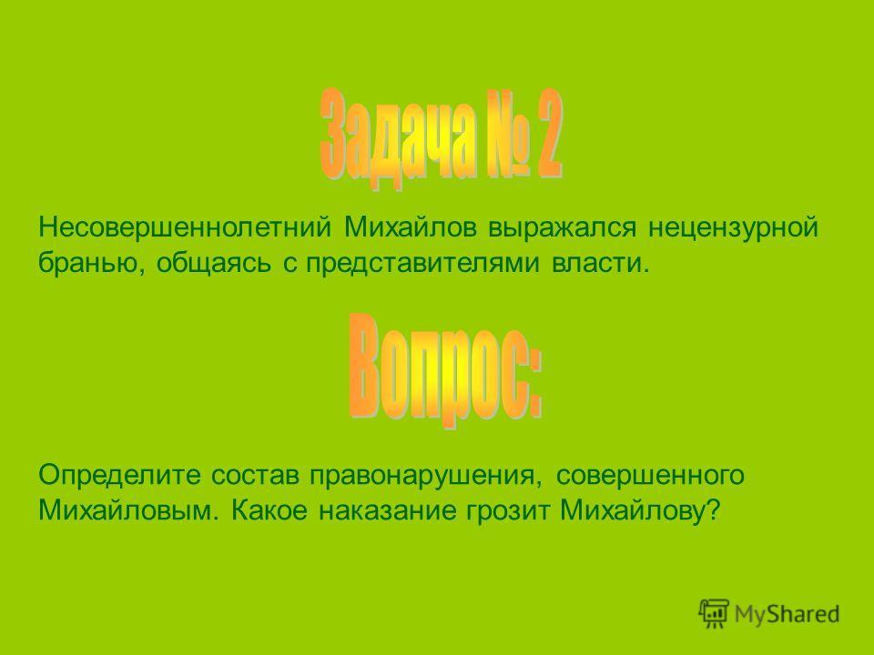 Несовершеннолетний Михайлов выражался нецензурной бранью, общаясь с представителями власти. Определите состав правонарушения, совершенного Михайловым. Какое наказание грозит Михайлову?