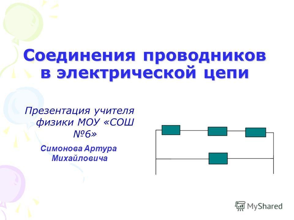 Соединения проводников в электрической цепи Презентация учителя физики МОУ «СОШ 6» Симонова Артура Михайловича