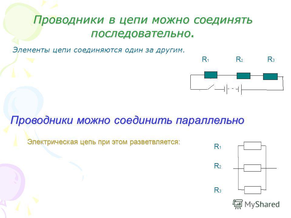 Проводники в цепи можно соединять последовательно. Элементы цепи соединяются один за другим. R 1 R 2 R 3 Проводники можно соединить параллельно Электрическая цепь при этом разветвляется: R 1 R 2 R 3