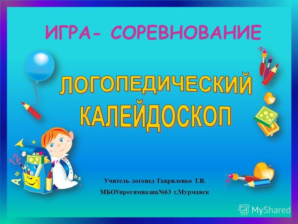 ИГРА- СОРЕВНОВАНИЕ Учитель-логопед Гавриленко Т.В. МБОУпрогимназия63 г.Мурманск