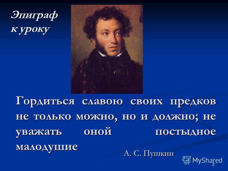 2 Гордиться славою своих предков не только можно, но и должно; не уважать оной постыдное малодушие А. С. Пушкин Эпиграф к уроку