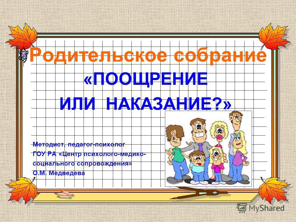 Родительское собрание «ПООЩРЕНИЕ ИЛИ НАКАЗАНИЕ?» Методист, педагог-психолог ГОУ РА «Центр психолого-медико- социального сопровождения» О.М. Медведева