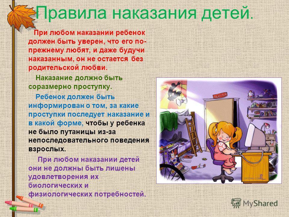 Правила наказания детей. При любом наказании ребенок должен быть уверен, что его по- прежнему любят, и даже будучи наказанным, он не остается без родительской любви. Наказание должно быть соразмерно проступку. Ребенок должен быть информирован о том,