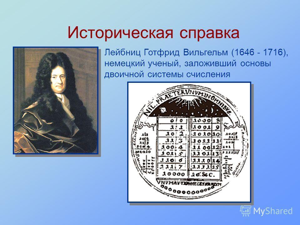 Историческая справка Лейбниц Готфрид Вильгельм (1646 - 1716), немецкий ученый, заложивший основы двоичной системы счисления