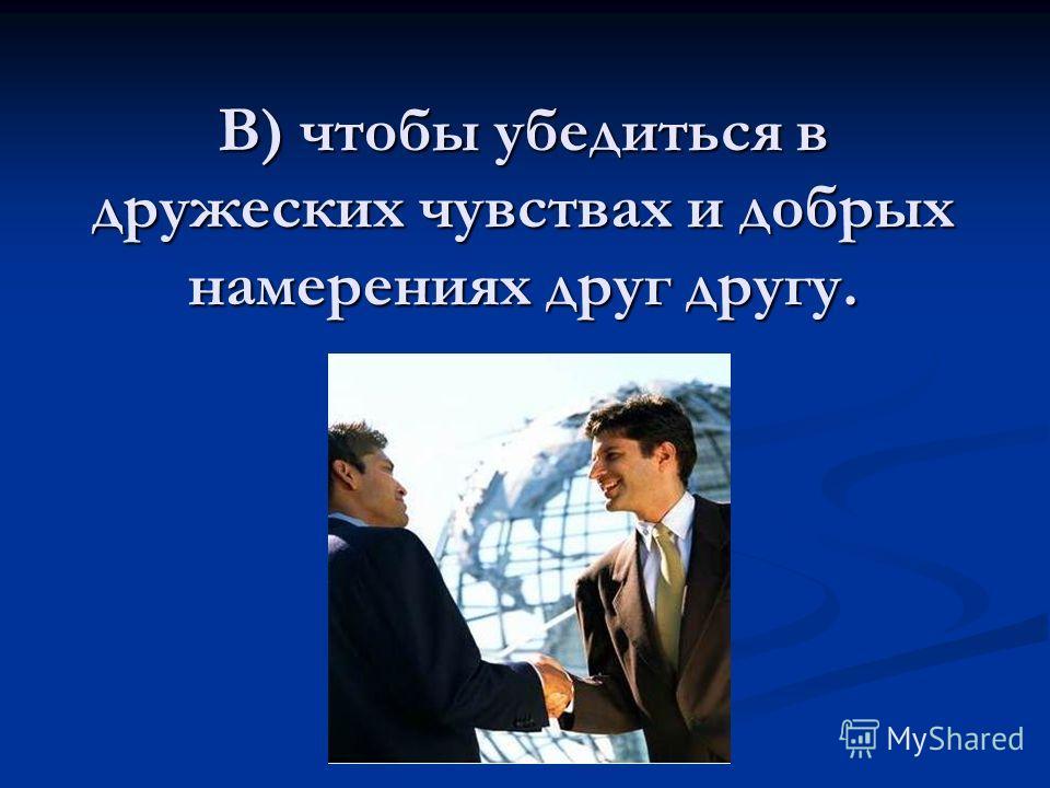 В) чтобы убедиться в дружеских чувствах и добрых намерениях друг другу.