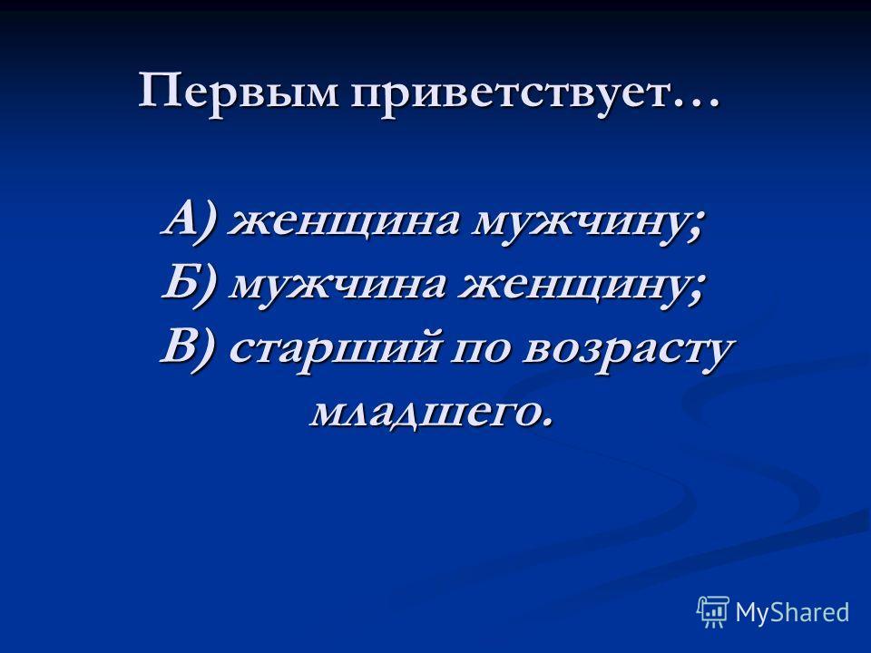 Первым приветствует… А) женщина мужчину; Б) мужчина женщину; В) старший по возрасту младшего.