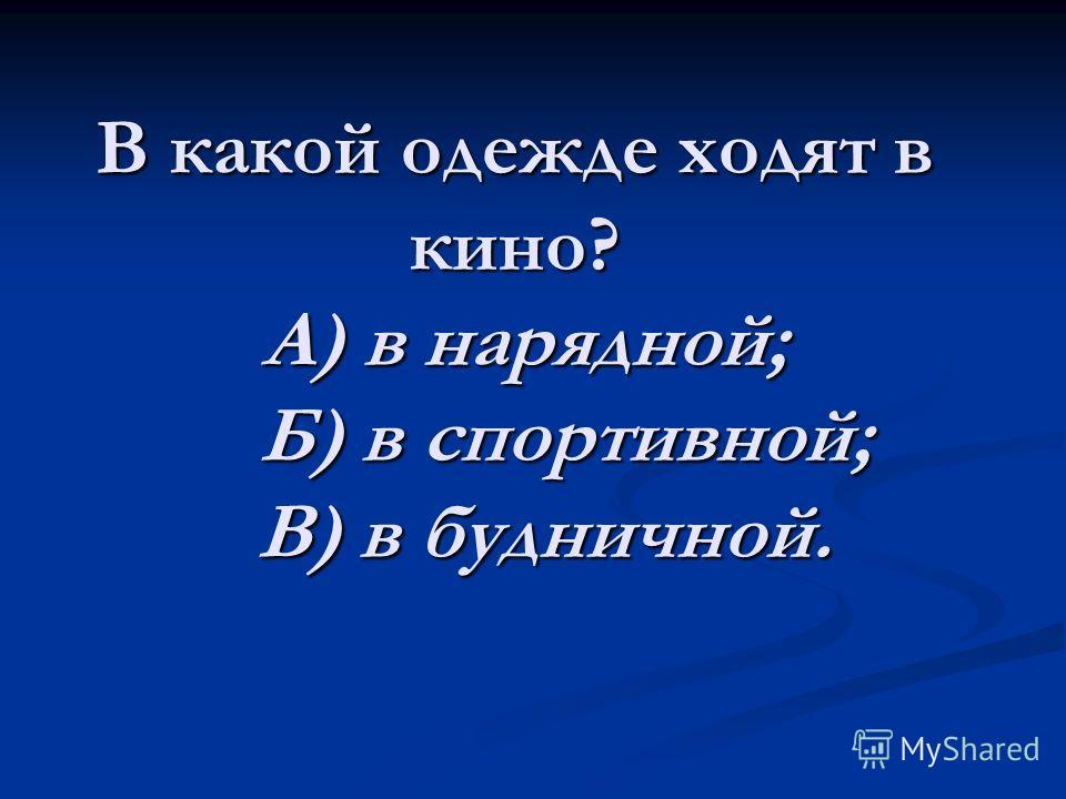 В какой одежде ходят в кино? А) в нарядной; Б) в спортивной; В) в будничной.