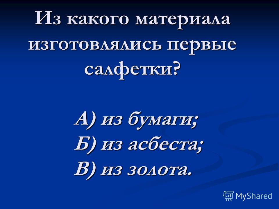 Из какого материала изготовлялись первые салфетки? А) из бумаги; Б) из асбеста; В) из золота.