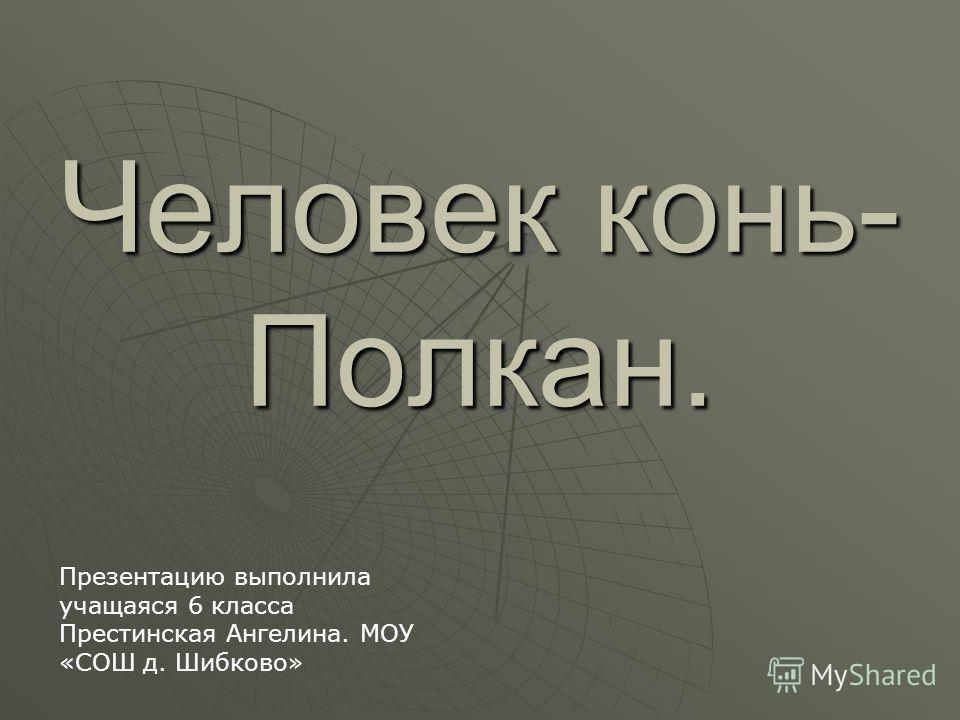 Человек конь- Полкан. Презентацию выполнила учащаяся 6 класса Престинская Ангелина. МОУ «СОШ д. Шибково»