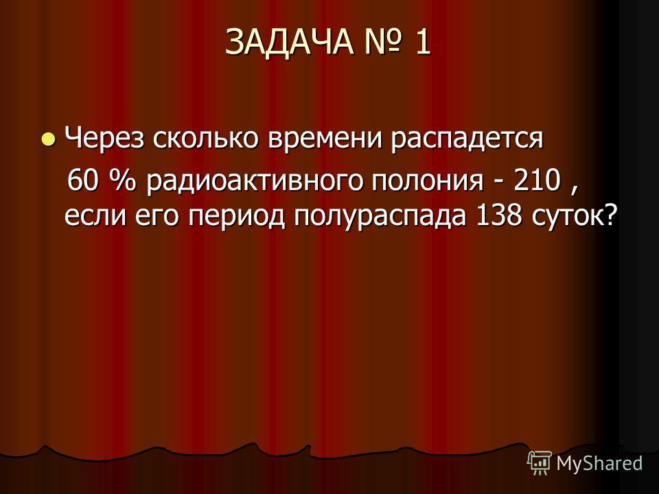 ЗАДАЧА 1 Через сколько времени распадется Через сколько времени распадется 60 % радиоактивного полония - 210, если его период полураспада 138 суток? 60 % радиоактивного полония - 210, если его период полураспада 138 суток?