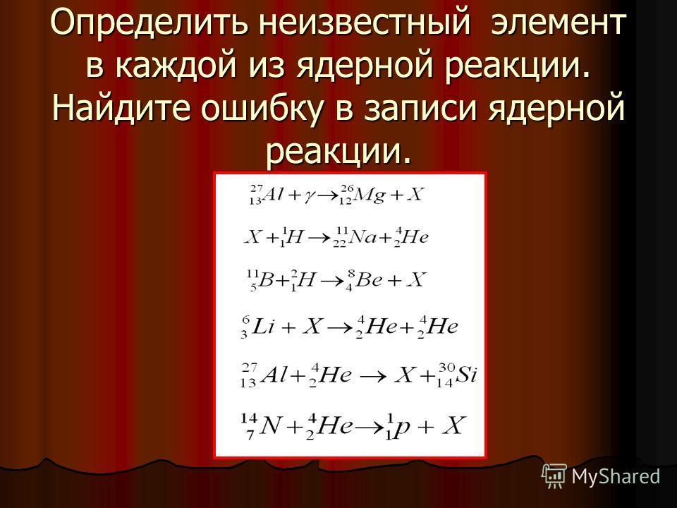 Задача 6 Определить неизвестный элемент в каждой из ядерной реакции. Найдите ошибку в записи ядерной реакции.