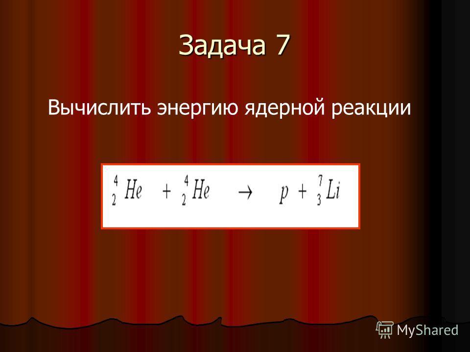 Задача 7 Вычислить энергию ядерной реакции